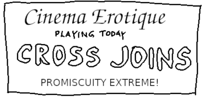 CROSS JOINS - promiscuity extreme!